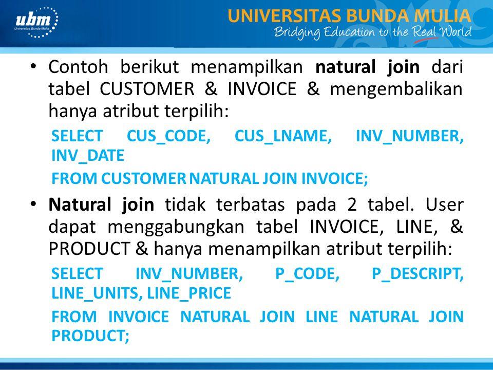 Contoh berikut menampilkan natural join dari tabel CUSTOMER & INVOICE & mengembalikan hanya atribut terpilih: SELECT CUS_CODE, CUS_LNAME, INV_NUMBER, INV_DATE FROM CUSTOMER NATURAL JOIN INVOICE; Natural join tidak terbatas pada 2 tabel.