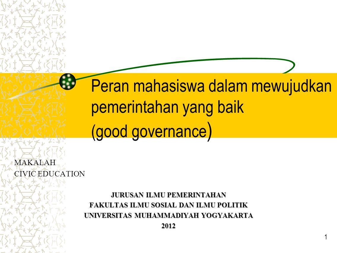 Peran mahasiswa dalam mewujudkan pemerintahan yang baik (good governance ) MAKALAH CIVIC EDUCATION JURUSAN ILMU PEMERINTAHAN FAKULTAS ILMU SOSIAL DAN