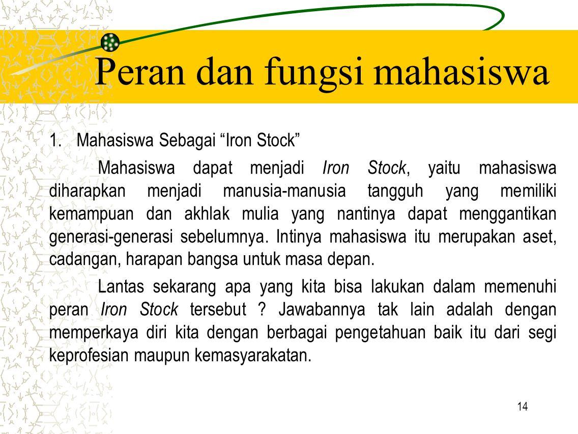 """14 Peran dan fungsi mahasiswa 1.Mahasiswa Sebagai """"Iron Stock"""" Mahasiswa dapat menjadi Iron Stock, yaitu mahasiswa diharapkan menjadi manusia-manusia"""