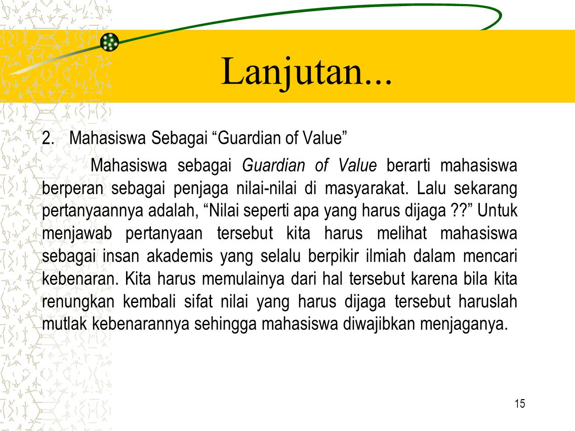 """15 Lanjutan... 2.Mahasiswa Sebagai """"Guardian of Value"""" Mahasiswa sebagai Guardian of Value berarti mahasiswa berperan sebagai penjaga nilai-nilai di m"""