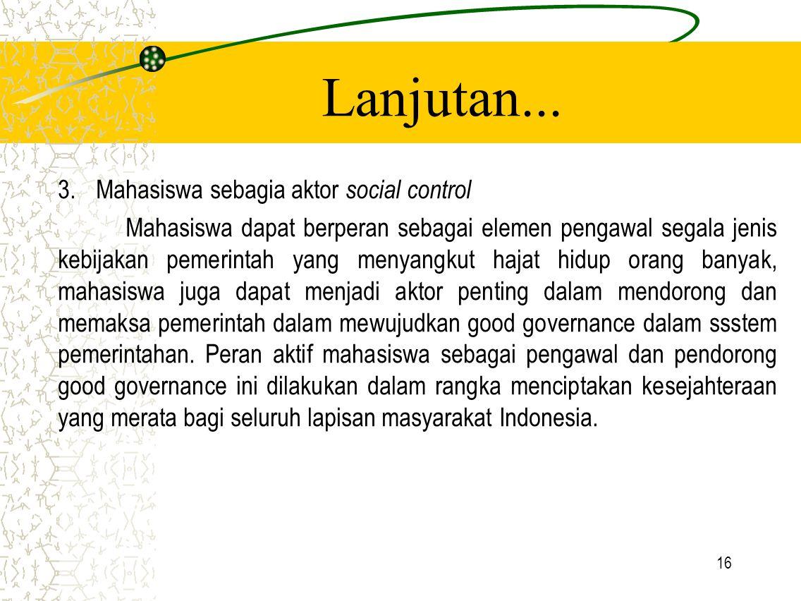 16 Lanjutan... 3.Mahasiswa sebagia aktor social control Mahasiswa dapat berperan sebagai elemen pengawal segala jenis kebijakan pemerintah yang menyan