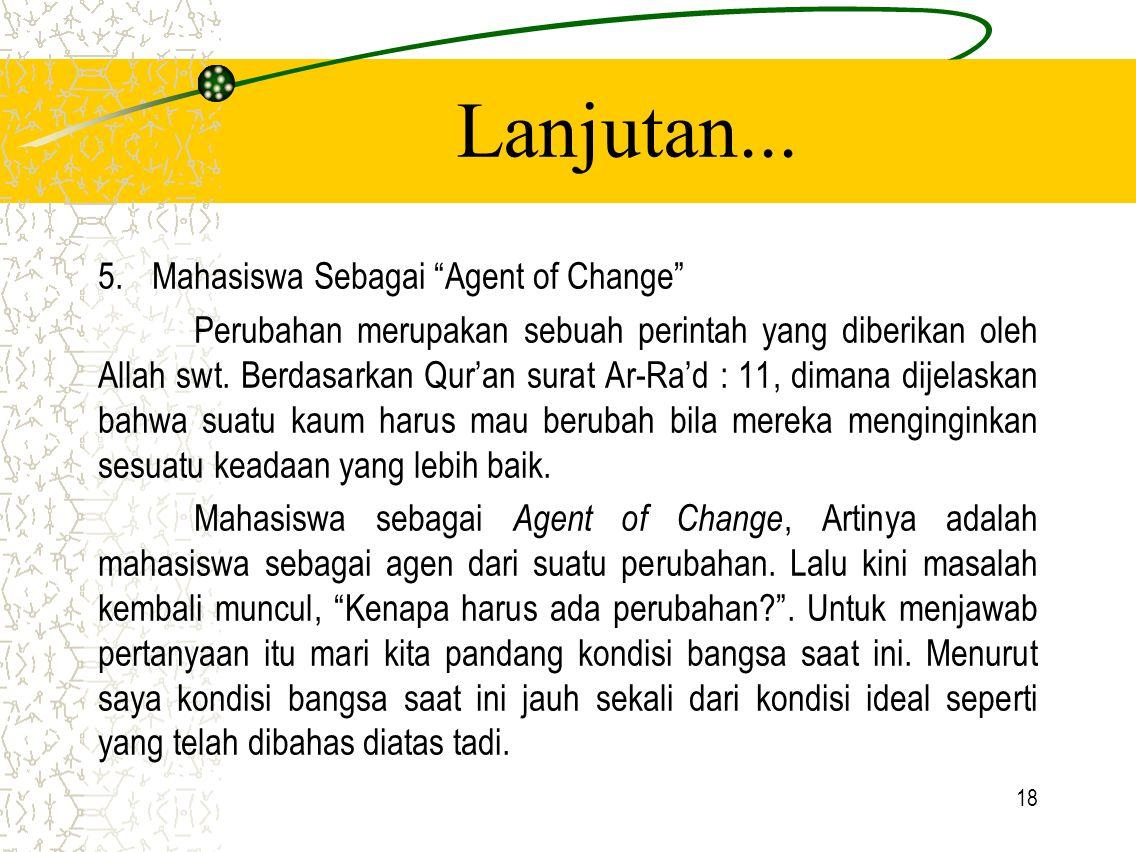 """18 Lanjutan... 5.Mahasiswa Sebagai """"Agent of Change"""" Perubahan merupakan sebuah perintah yang diberikan oleh Allah swt. Berdasarkan Qur'an surat Ar-Ra"""