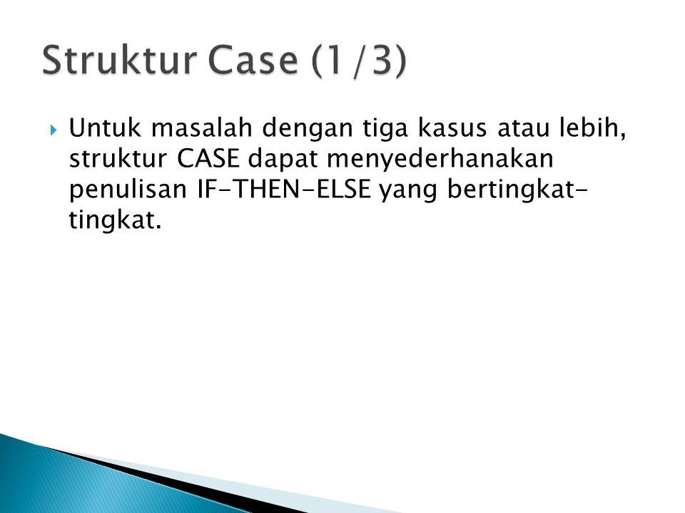  Untuk masalah dengan tiga kasus atau lebih, struktur CASE dapat menyederhanakan penulisan IF-THEN-ELSE yang bertingkat- tingkat.