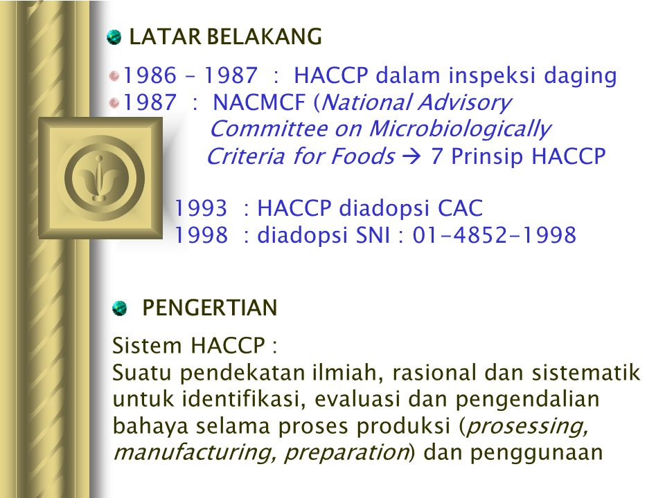 1986 – 1987 : HACCP dalam inspeksi daging 1987 : NACMCF (National Advisory Committee on Microbiologically Criteria for Foods  7 Prinsip HACCP 1993 :