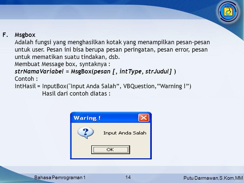 Putu Darmawan,S.Kom,MM Bahasa Pemrograman 1 14 F.Msgbox Adalah fungsi yang menghasilkan kotak yang menampilkan pesan-pesan untuk user.