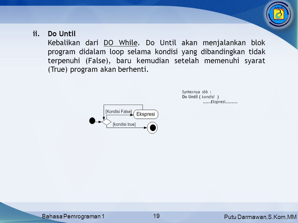 Putu Darmawan,S.Kom,MM Bahasa Pemrograman 1 19 Syntexnya sbb : Do Until ( kondisi ) …….Ekspresi………… ii.Do Until Kebalikan dari DO While. Do Until akan