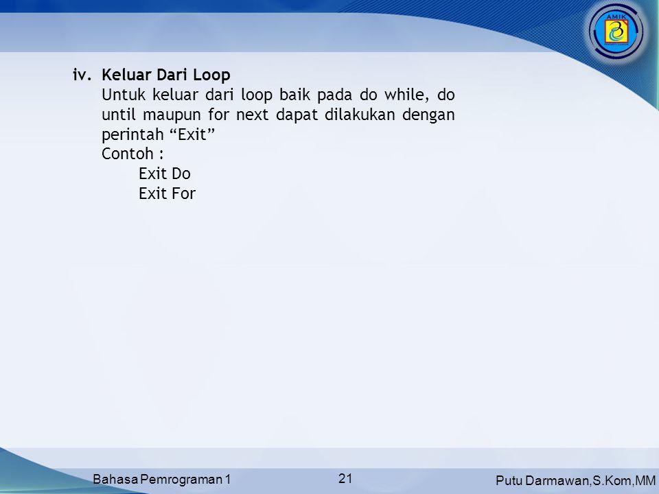 Putu Darmawan,S.Kom,MM Bahasa Pemrograman 1 21 iv.Keluar Dari Loop Untuk keluar dari loop baik pada do while, do until maupun for next dapat dilakukan dengan perintah Exit Contoh : Exit Do Exit For