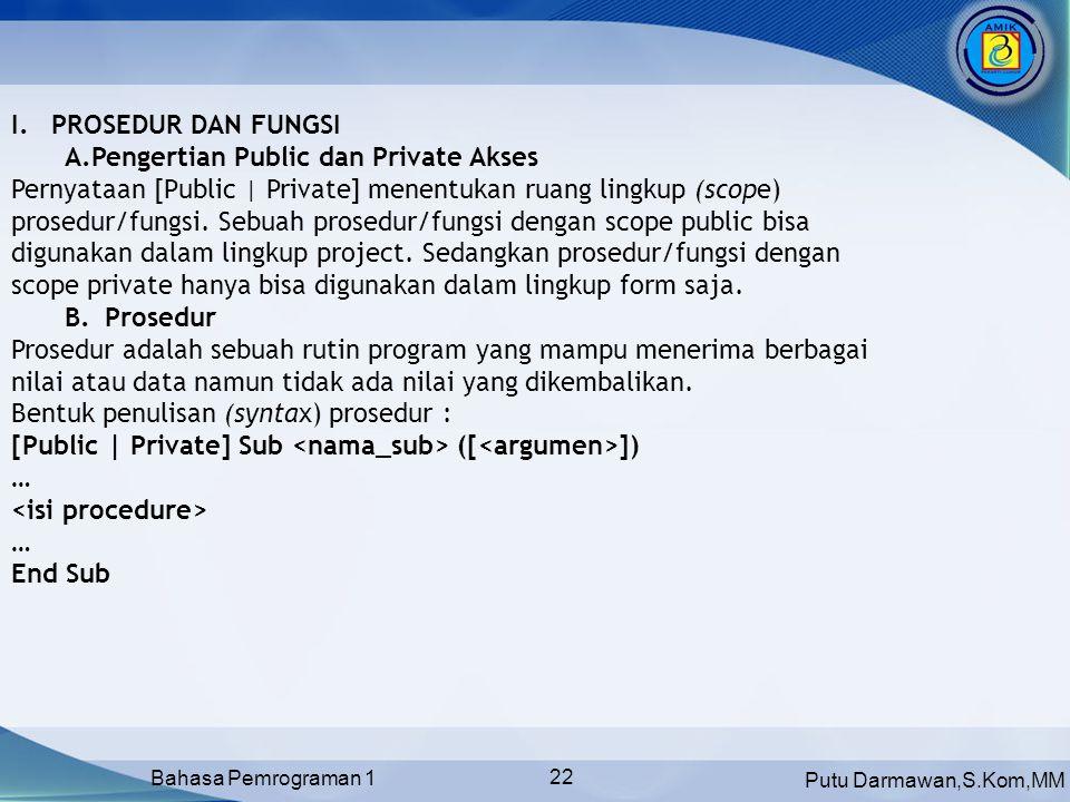 Putu Darmawan,S.Kom,MM Bahasa Pemrograman 1 22 I.PROSEDUR DAN FUNGSI A.Pengertian Public dan Private Akses Pernyataan [Public | Private] menentukan ruang lingkup (scope) prosedur/fungsi.