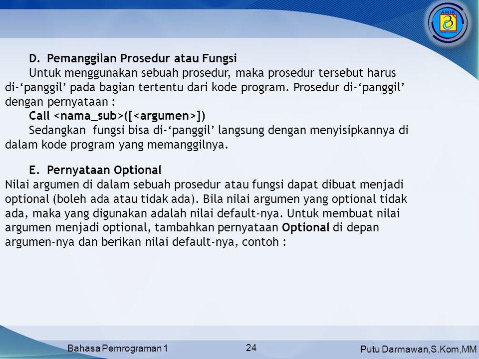Putu Darmawan,S.Kom,MM Bahasa Pemrograman 1 24 D.Pemanggilan Prosedur atau Fungsi Untuk menggunakan sebuah prosedur, maka prosedur tersebut harus di-'panggil' pada bagian tertentu dari kode program.