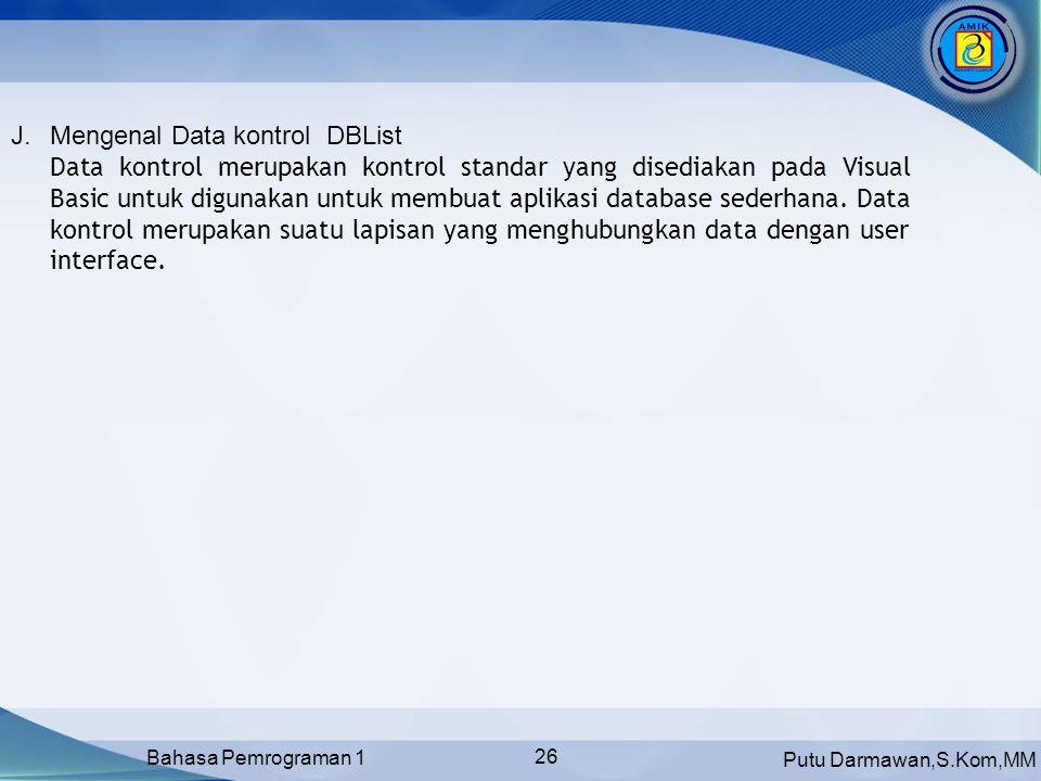 Putu Darmawan,S.Kom,MM Bahasa Pemrograman 1 26 J.Mengenal Data kontrol DBList Data kontrol merupakan kontrol standar yang disediakan pada Visual Basic untuk digunakan untuk membuat aplikasi database sederhana.