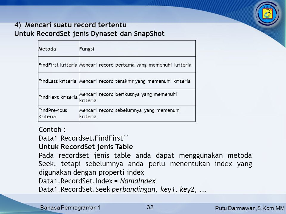 Putu Darmawan,S.Kom,MM Bahasa Pemrograman 1 32 MetodaFungsi FindFirst kriteriaMencari record pertama yang memenuhi kriteria FindLast kriteriaMencari record terakhir yang memenuhi kriteria FindNext kriteria Mencari record berikutnya yang memenuhi kriteria FindPrevious Kriteria Mencari record sebelumnya yang memenuhi kriteria 4)Mencari suatu record tertentu Untuk RecordSet jenis Dynaset dan SnapShot Contoh : Data1.Recordset.FindFirst Untuk RecordSet jenis Table Pada recordset jenis table anda dapat menggunakan metoda Seek, tetapi sebelumnya anda perlu menentukan index yang digunakan dengan properti index Data1.RecordSet.Index = NamaIndex Data1.RecordSet.Seek perbandingan, key1, key2,...