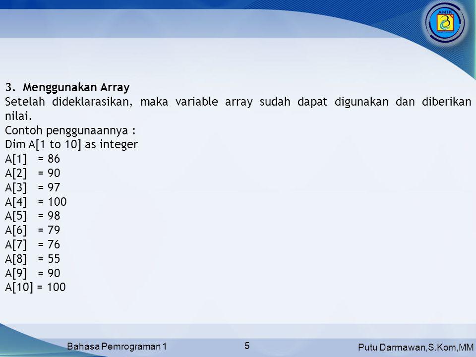 Putu Darmawan,S.Kom,MM Bahasa Pemrograman 1 5 3.Menggunakan Array Setelah dideklarasikan, maka variable array sudah dapat digunakan dan diberikan nilai.
