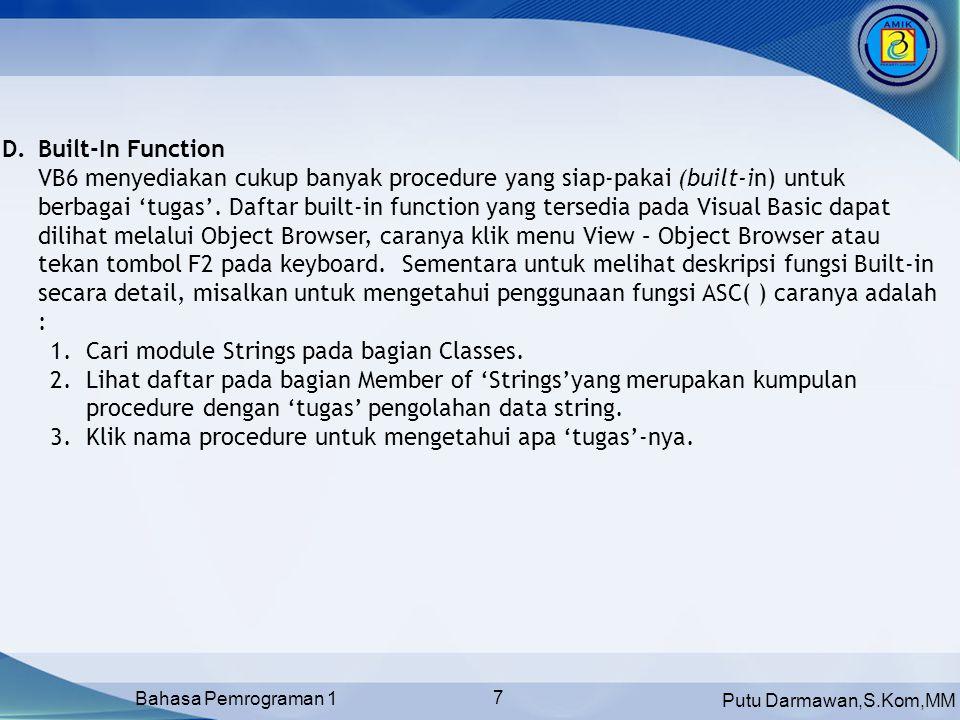 Putu Darmawan,S.Kom,MM Bahasa Pemrograman 1 7 D.Built-In Function VB6 menyediakan cukup banyak procedure yang siap-pakai (built-in) untuk berbagai 'tugas'.