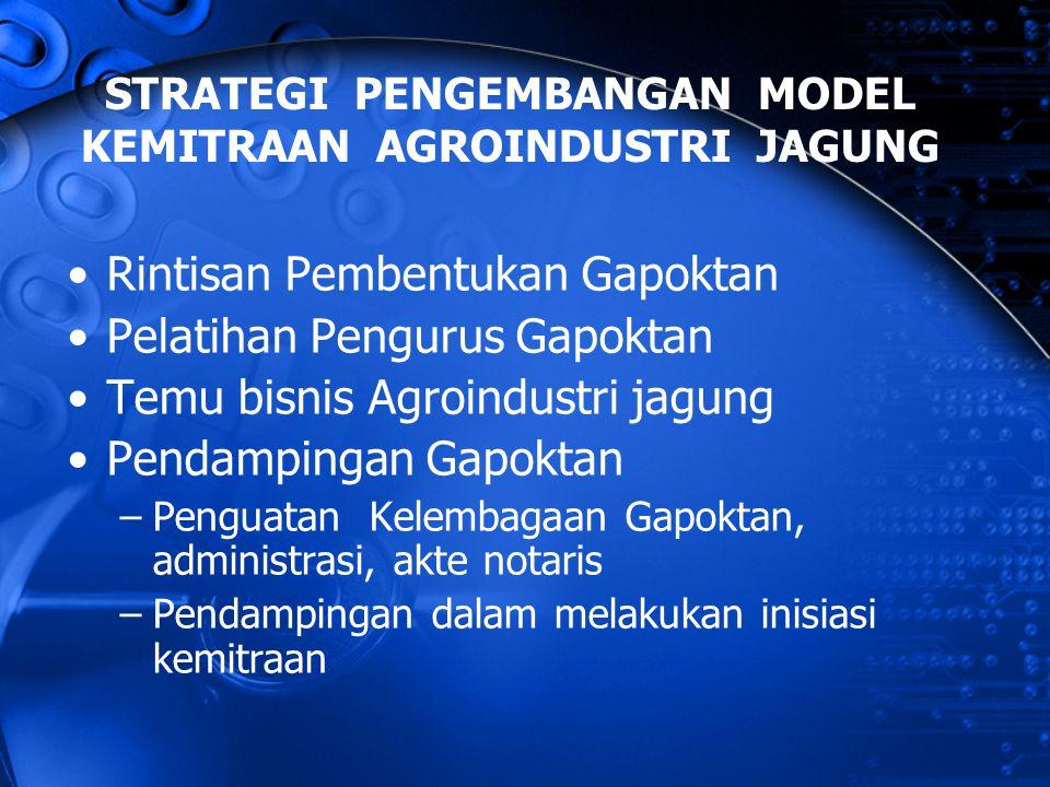 STRATEGI PENGEMBANGAN MODEL KEMITRAAN AGROINDUSTRI JAGUNG Rintisan Pembentukan Gapoktan Pelatihan Pengurus Gapoktan Temu bisnis Agroindustri jagung Pe