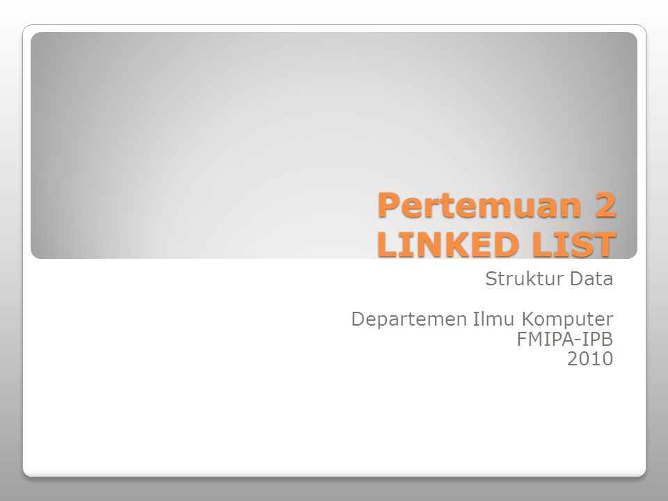 Pertemuan 2 LINKED LIST Struktur Data Departemen Ilmu Komputer FMIPA-IPB 2010