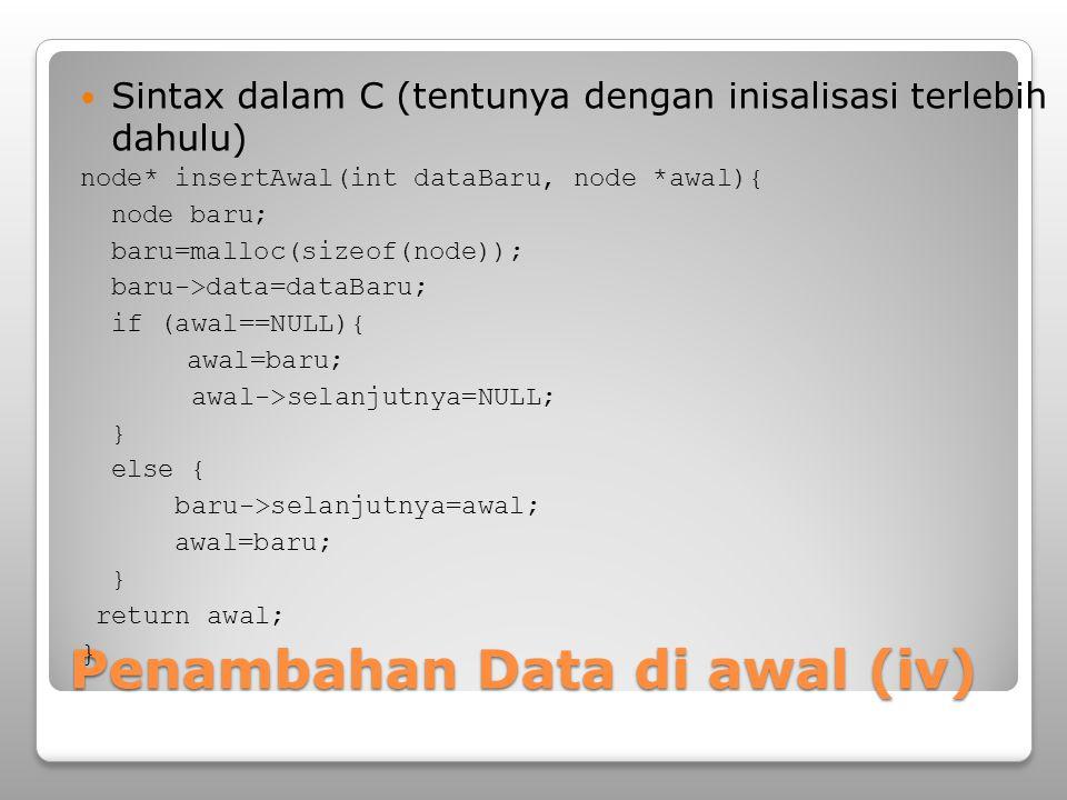 Penambahan Data di awal (iv) Sintax dalam C (tentunya dengan inisalisasi terlebih dahulu) node* insertAwal(int dataBaru, node *awal){ node baru; baru=