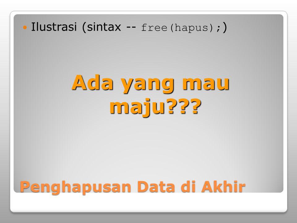 Penghapusan Data di Akhir Ilustrasi (sintax -- free(hapus); ) Ada yang mau maju???