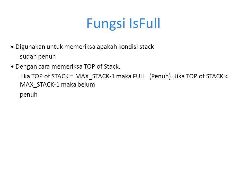 Fungsi IsFull Digunakan untuk memeriksa apakah kondisi stack sudah penuh Dengan cara memeriksa TOP of Stack.
