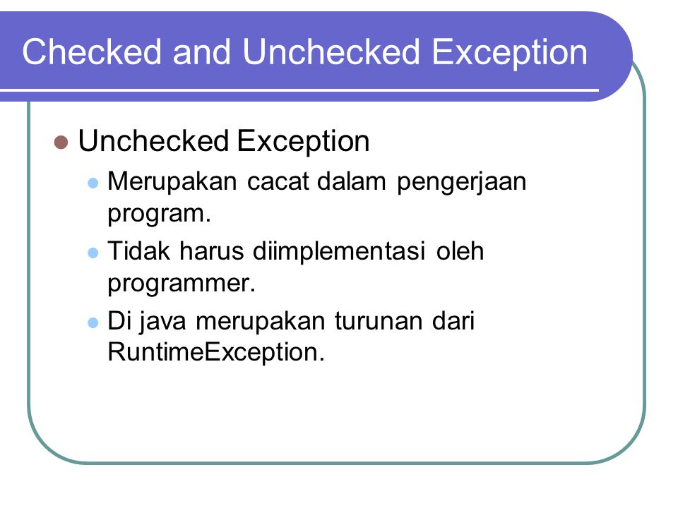 Checked and Unchecked Exception Unchecked Exception Merupakan cacat dalam pengerjaan program. Tidak harus diimplementasi oleh programmer. Di java meru