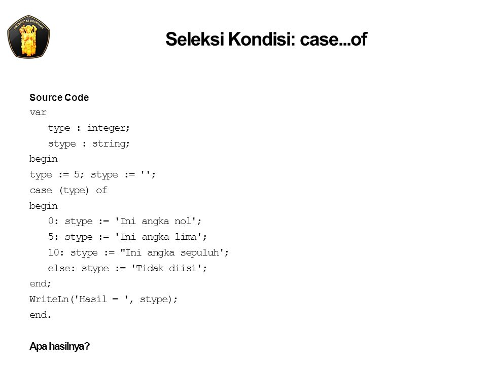 Seleksi Kondisi: case...of Source Code var type : integer; stype : string; begin type := 5; stype := ; case (type) of begin 0: stype := Ini angka nol ; 5: stype := Ini angka lima ; 10: stype := Ini angka sepuluh ; else: stype := Tidak diisi ; end; WriteLn( Hasil = , stype); end.