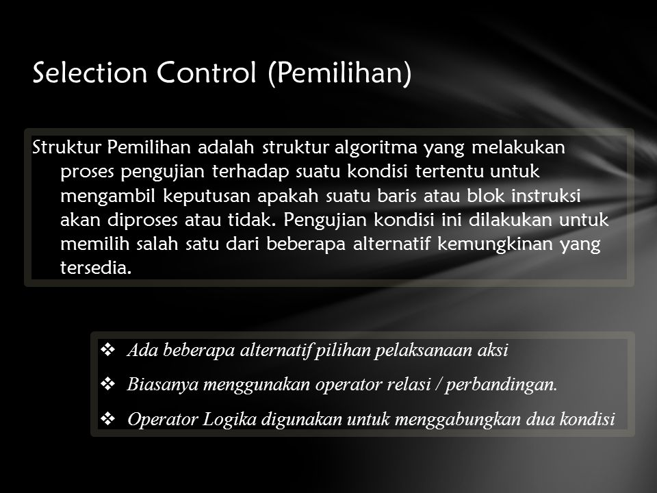 Selection Control (Pemilihan) Struktur Pemilihan adalah struktur algoritma yang melakukan proses pengujian terhadap suatu kondisi tertentu untuk menga