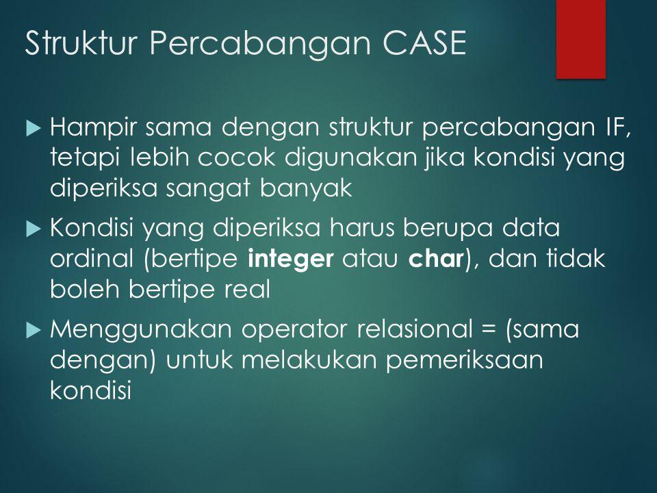 Struktur Percabangan CASE  Hampir sama dengan struktur percabangan IF, tetapi lebih cocok digunakan jika kondisi yang diperiksa sangat banyak  Kondisi yang diperiksa harus berupa data ordinal (bertipe integer atau char ), dan tidak boleh bertipe real  Menggunakan operator relasional = (sama dengan) untuk melakukan pemeriksaan kondisi