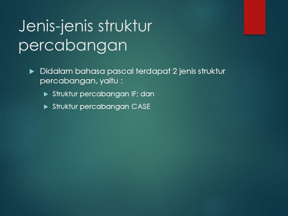 Jenis-jenis struktur percabangan  Didalam bahasa pascal terdapat 2 jenis struktur percabangan, yaitu :  Struktur percabangan IF; dan  Struktur percabangan CASE