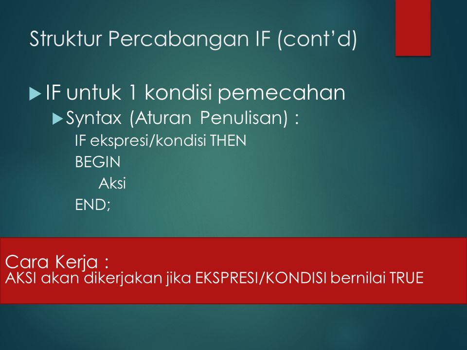 Struktur Percabangan IF (cont'd)  IF untuk 1 kondisi pemecahan  Syntax (Aturan Penulisan) : IF ekspresi/kondisi THEN BEGIN Aksi END; Cara Kerja : AKSI akan dikerjakan jika EKSPRESI/KONDISI bernilai TRUE