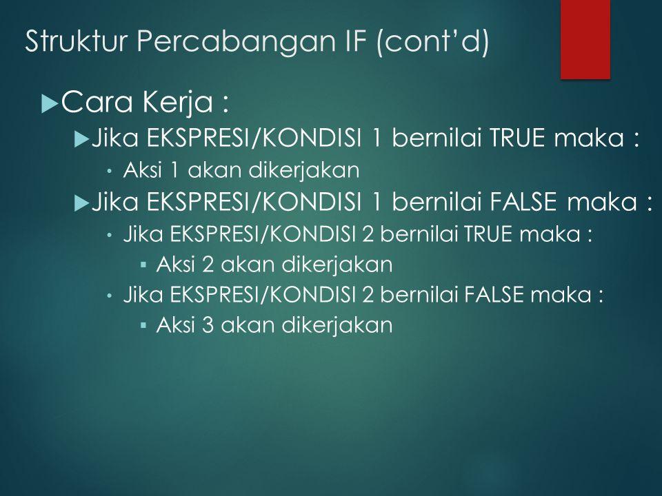 Struktur Percabangan IF (cont'd)  Cara Kerja :  Jika EKSPRESI/KONDISI 1 bernilai TRUE maka : Aksi 1 akan dikerjakan  Jika EKSPRESI/KONDISI 1 bernilai FALSE maka : Jika EKSPRESI/KONDISI 2 bernilai TRUE maka :  Aksi 2 akan dikerjakan Jika EKSPRESI/KONDISI 2 bernilai FALSE maka :  Aksi 3 akan dikerjakan