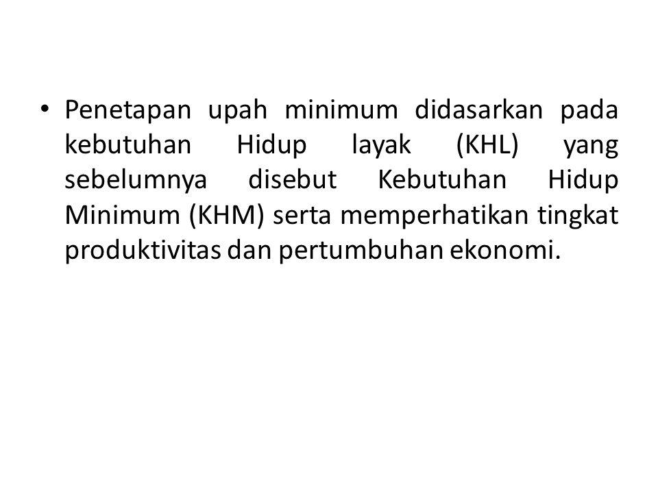 Penetapan upah minimum didasarkan pada kebutuhan Hidup layak (KHL) yang sebelumnya disebut Kebutuhan Hidup Minimum (KHM) serta memperhatikan tingkat p
