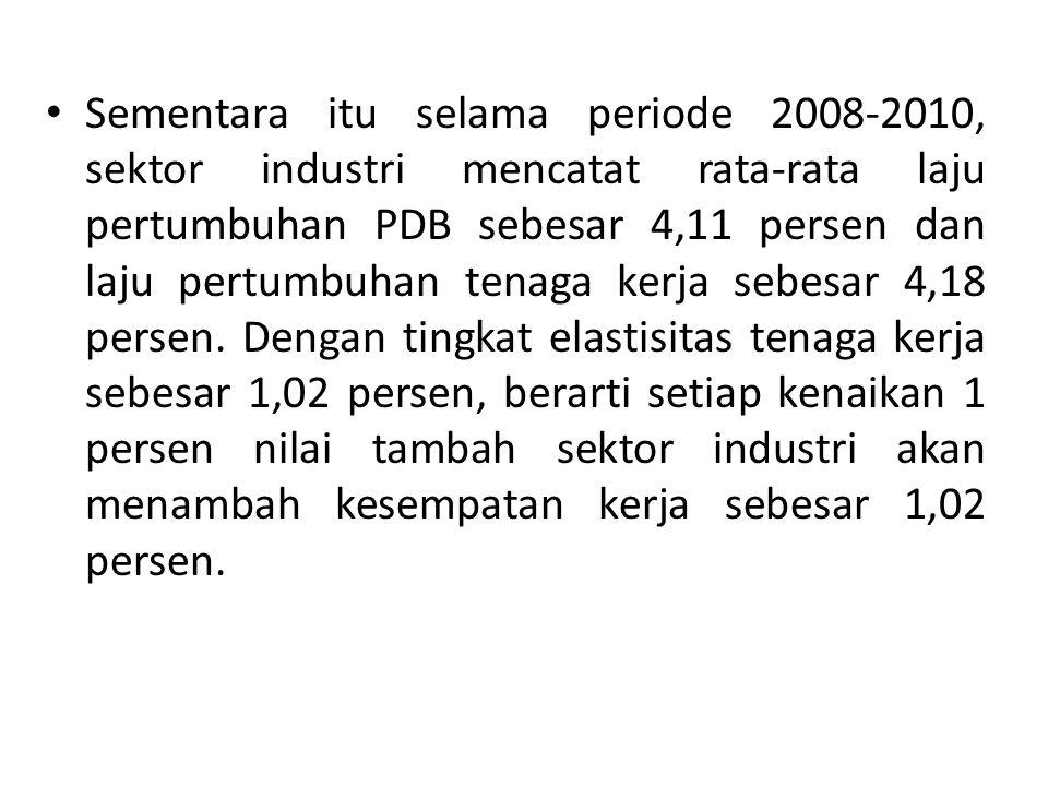 Sementara itu selama periode 2008-2010, sektor industri mencatat rata-rata laju pertumbuhan PDB sebesar 4,11 persen dan laju pertumbuhan tenaga kerja