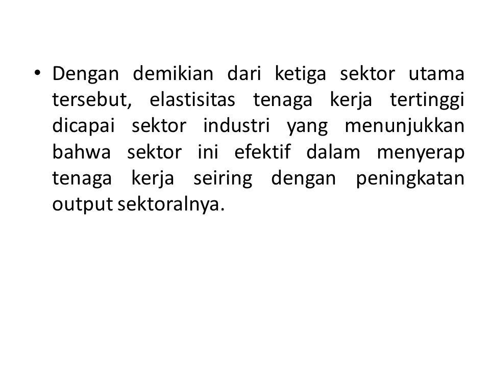 Dengan demikian dari ketiga sektor utama tersebut, elastisitas tenaga kerja tertinggi dicapai sektor industri yang menunjukkan bahwa sektor ini efekti