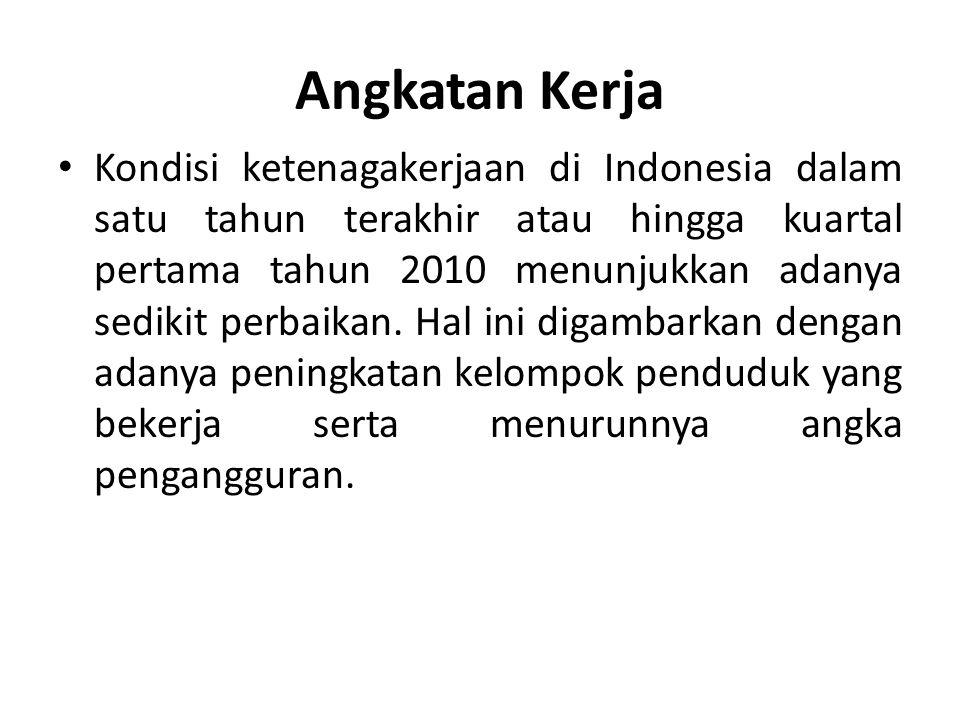 Angkatan Kerja Kondisi ketenagakerjaan di Indonesia dalam satu tahun terakhir atau hingga kuartal pertama tahun 2010 menunjukkan adanya sedikit perbai