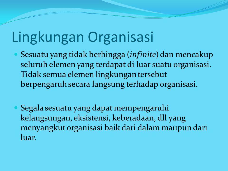 Lingkungan Organisasi Sesuatu yang tidak berhingga (infinite) dan mencakup seluruh elemen yang terdapat di luar suatu organisasi.