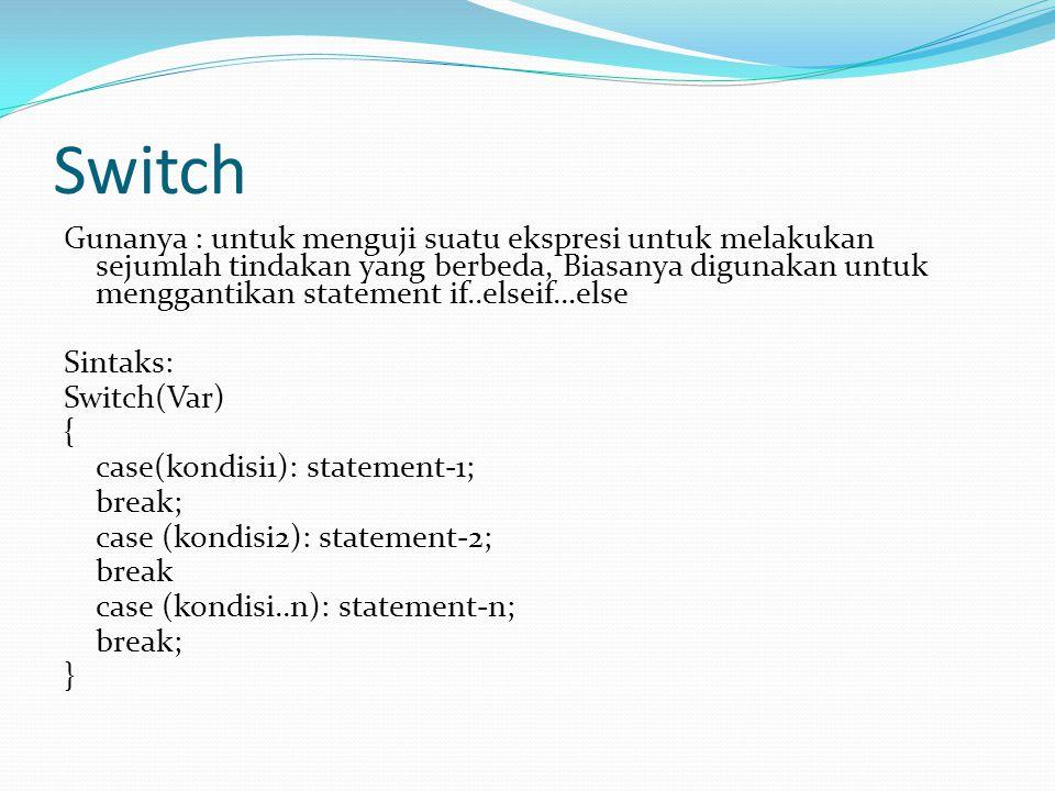 Switch Gunanya : untuk menguji suatu ekspresi untuk melakukan sejumlah tindakan yang berbeda, Biasanya digunakan untuk menggantikan statement if..elseif…else Sintaks: Switch(Var) { case(kondisi1): statement-1; break; case (kondisi2): statement-2; break case (kondisi..n): statement-n; break; }