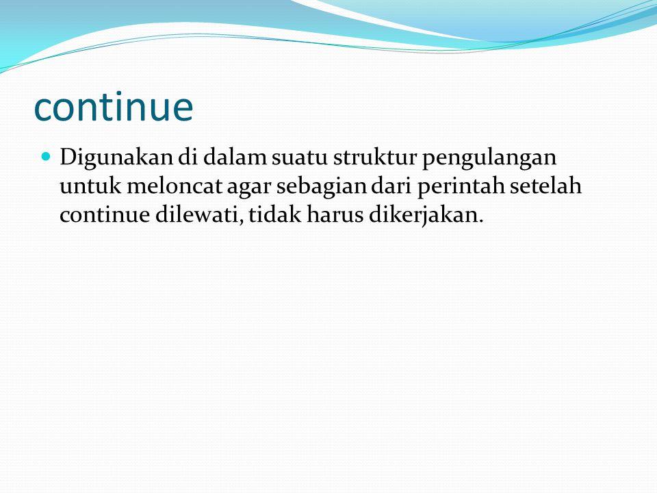 continue Digunakan di dalam suatu struktur pengulangan untuk meloncat agar sebagian dari perintah setelah continue dilewati, tidak harus dikerjakan.