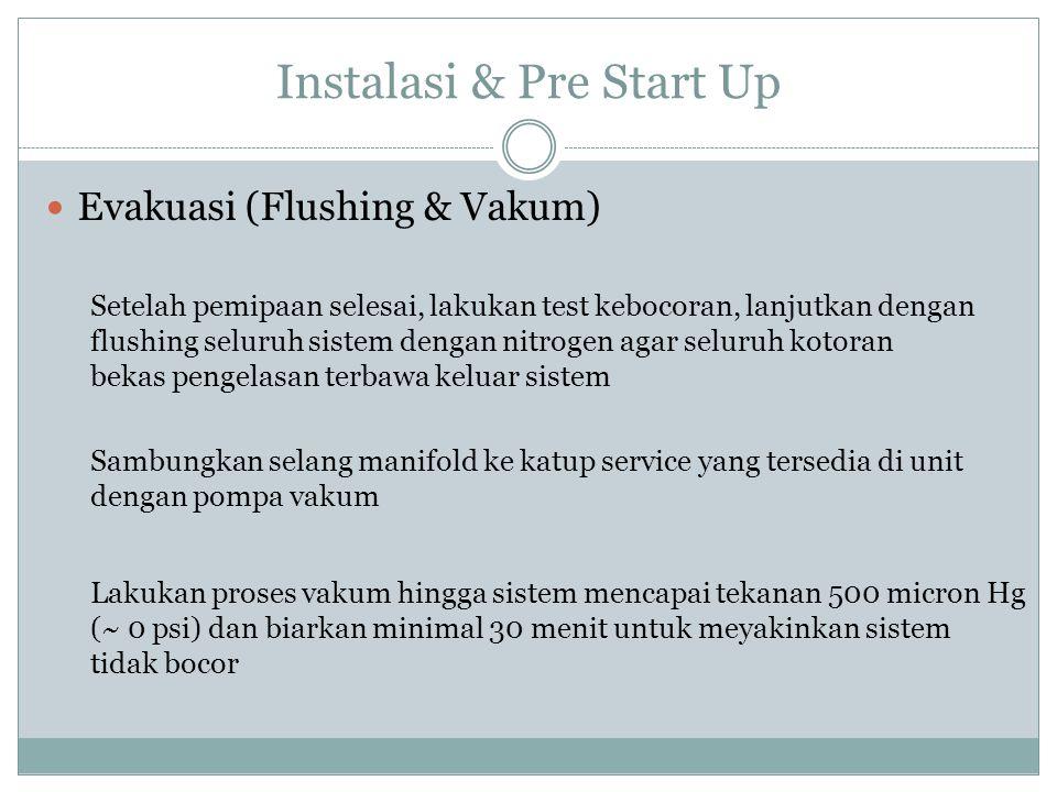 Instalasi & Pre Start Up Evakuasi (Flushing & Vakum) Setelah pemipaan selesai, lakukan test kebocoran, lanjutkan dengan flushing seluruh sistem dengan
