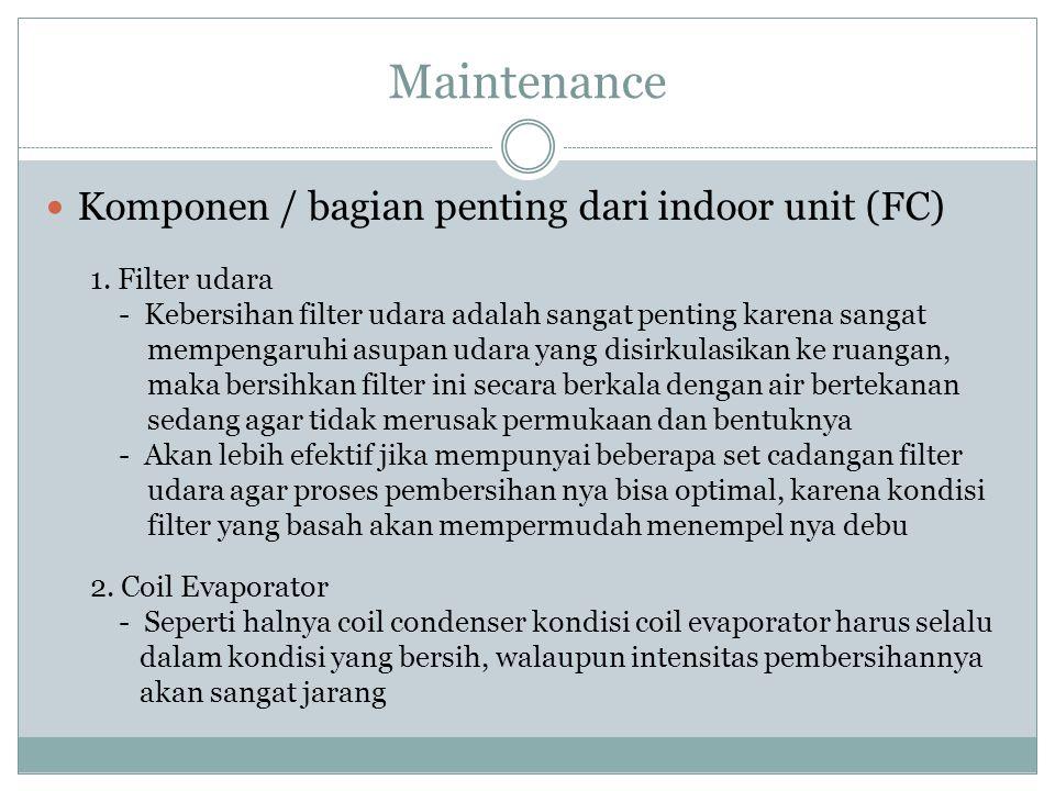 Maintenance Komponen / bagian penting dari indoor unit (FC) 1. Filter udara - Kebersihan filter udara adalah sangat penting karena sangat mempengaruhi
