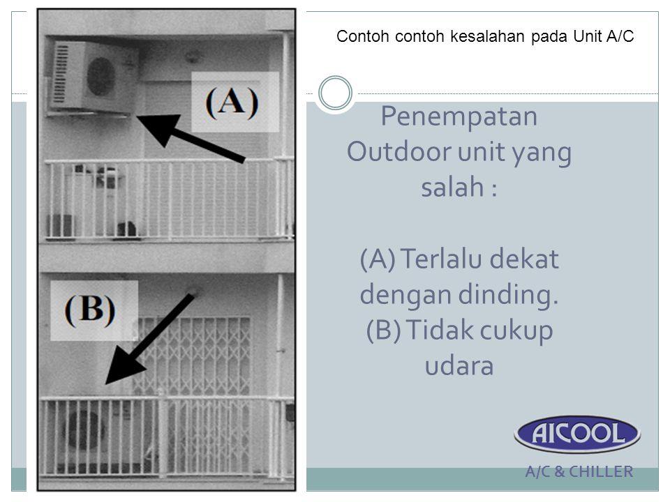 Penempatan Outdoor unit yang salah : (A) Terlalu dekat dengan dinding. (B) Tidak cukup udara A/C & CHILLER Contoh contoh kesalahan pada Unit A/C