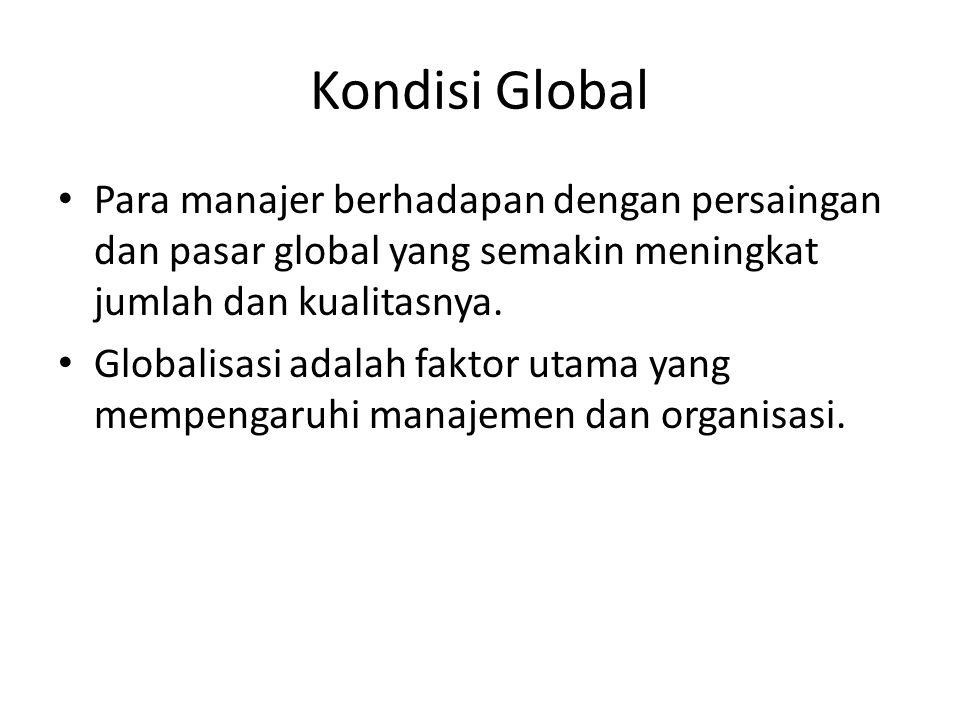 Kondisi Global Para manajer berhadapan dengan persaingan dan pasar global yang semakin meningkat jumlah dan kualitasnya.