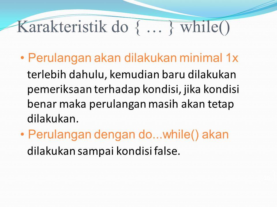 Karakteristik do { … } while() Perulangan akan dilakukan minimal 1x terlebih dahulu, kemudian baru dilakukan pemeriksaan terhadap kondisi, jika kondis