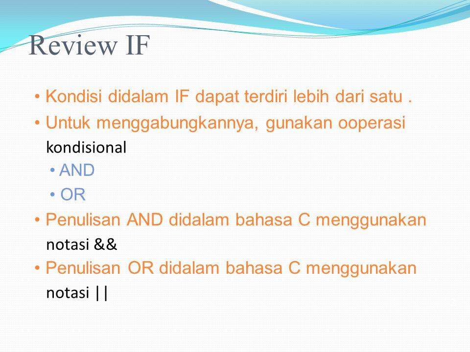 Review IF Kondisi didalam IF dapat terdiri lebih dari satu. Untuk menggabungkannya, gunakan ooperasi kondisional AND OR Penulisan AND didalam bahasa C