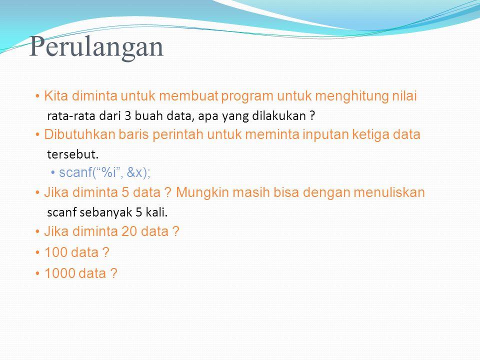 Perulangan Kita diminta untuk membuat program untuk menghitung nilai rata-rata dari 3 buah data, apa yang dilakukan ? Dibutuhkan baris perintah untuk
