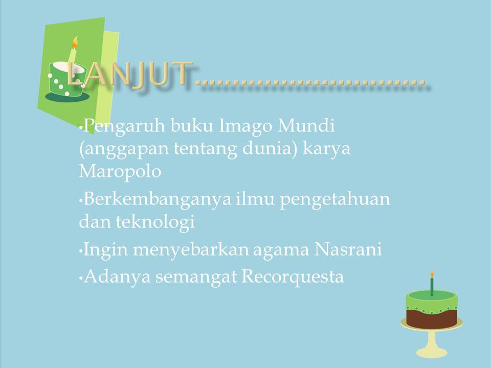 Pengaruh buku Imago Mundi (anggapan tentang dunia) karya Maropolo Berkembanganya ilmu pengetahuan dan teknologi Ingin menyebarkan agama Nasrani Adanya semangat Recorquesta