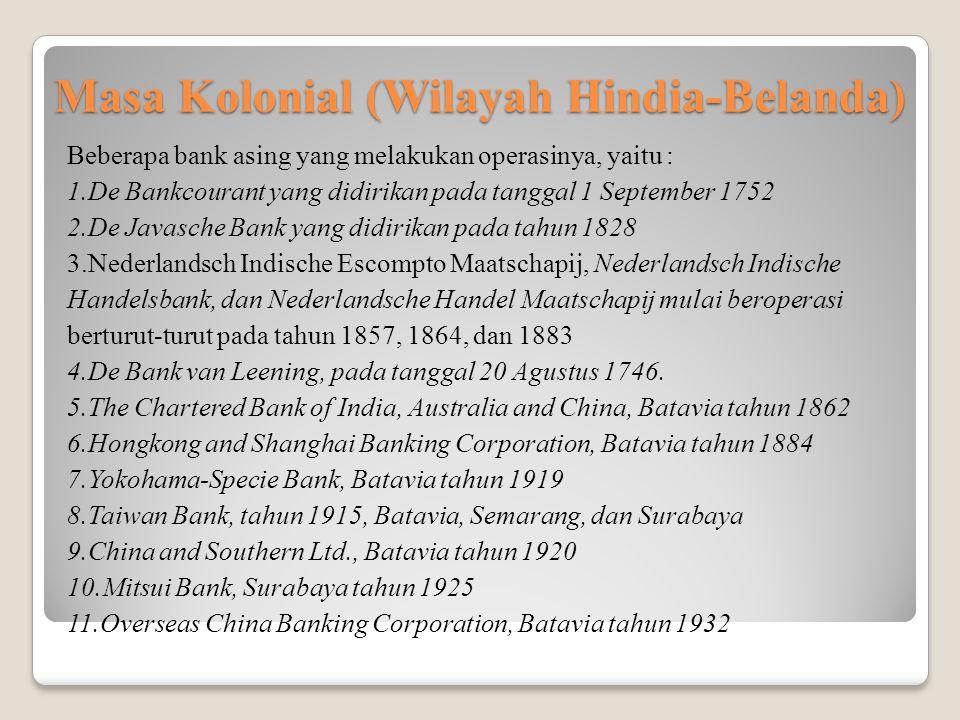 Masa Kolonial (Wilayah Hindia-Belanda) Beberapa bank asing yang melakukan operasinya, yaitu : 1.De Bankcourant yang didirikan pada tanggal 1 September 1752 2.De Javasche Bank yang didirikan pada tahun 1828 3.Nederlandsch Indische Escompto Maatschapij, Nederlandsch Indische Handelsbank, dan Nederlandsche Handel Maatschapij mulai beroperasi berturut-turut pada tahun 1857, 1864, dan 1883 4.De Bank van Leening, pada tanggal 20 Agustus 1746.