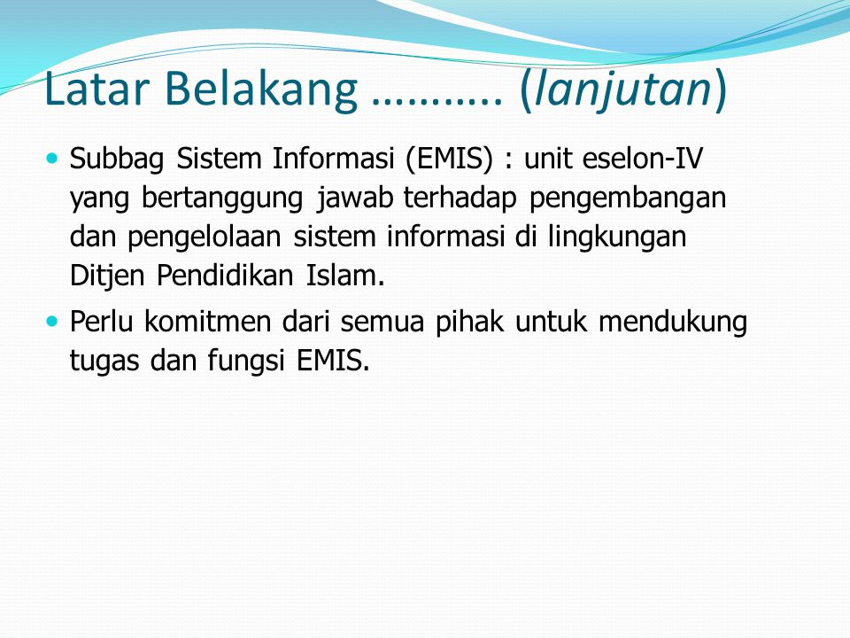 Rekomendasi 1.Seluruh unit kerja diharapkan dapat mendukung kebijakan satu pintu dalam pengelolaan data dan sistem informasi di lingkup Ditjen Pendis, dengan cara : Tidak membombardir daerah dengan berbagai instrumen pendataan; Turut mensosialisasikan pentingnya pendataan EMIS kepada satker- satker di daerah yang menjadi sumber data; Pada saat membutuhkan data pendidikan Islam, senantiasa menjadikan data EMIS sebagai data master referensi (data acuan); Menginventarisir berbagai aplikasi yang telah dikembangkan di masing-masing unit kerja dan kemudian menyerahkannya kepada Sekretaris Ditjen Pendis (U.b.