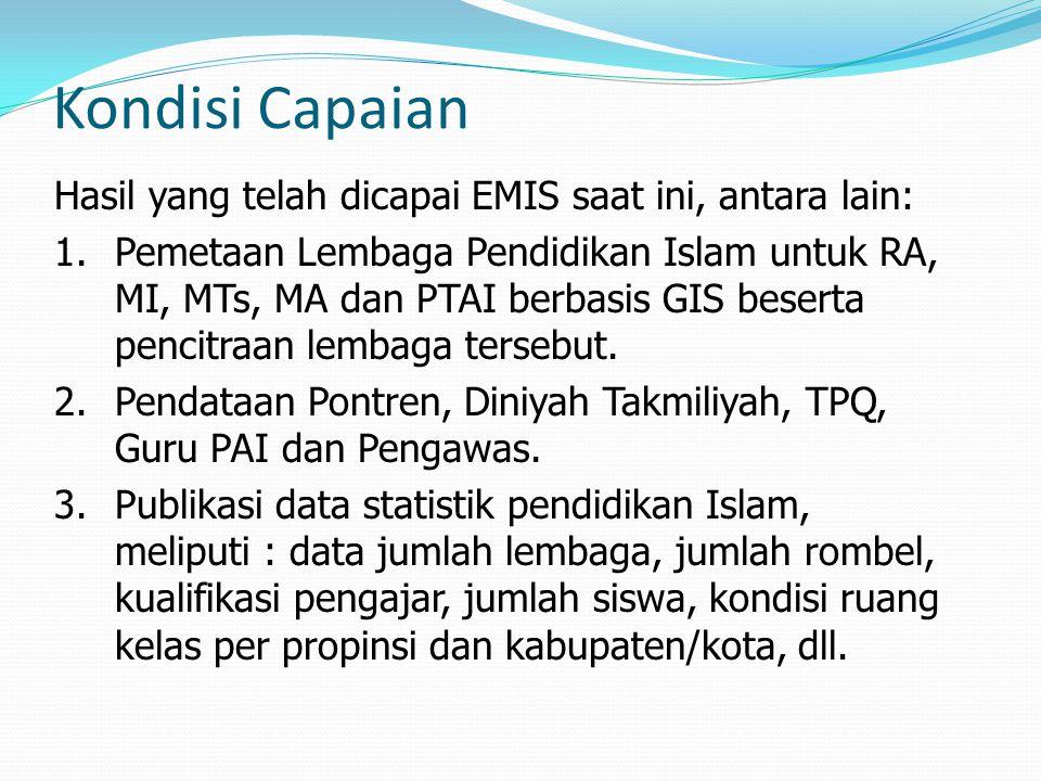 Kondisi Capaian Hasil yang telah dicapai EMIS saat ini, antara lain: 1.Pemetaan Lembaga Pendidikan Islam untuk RA, MI, MTs, MA dan PTAI berbasis GIS b