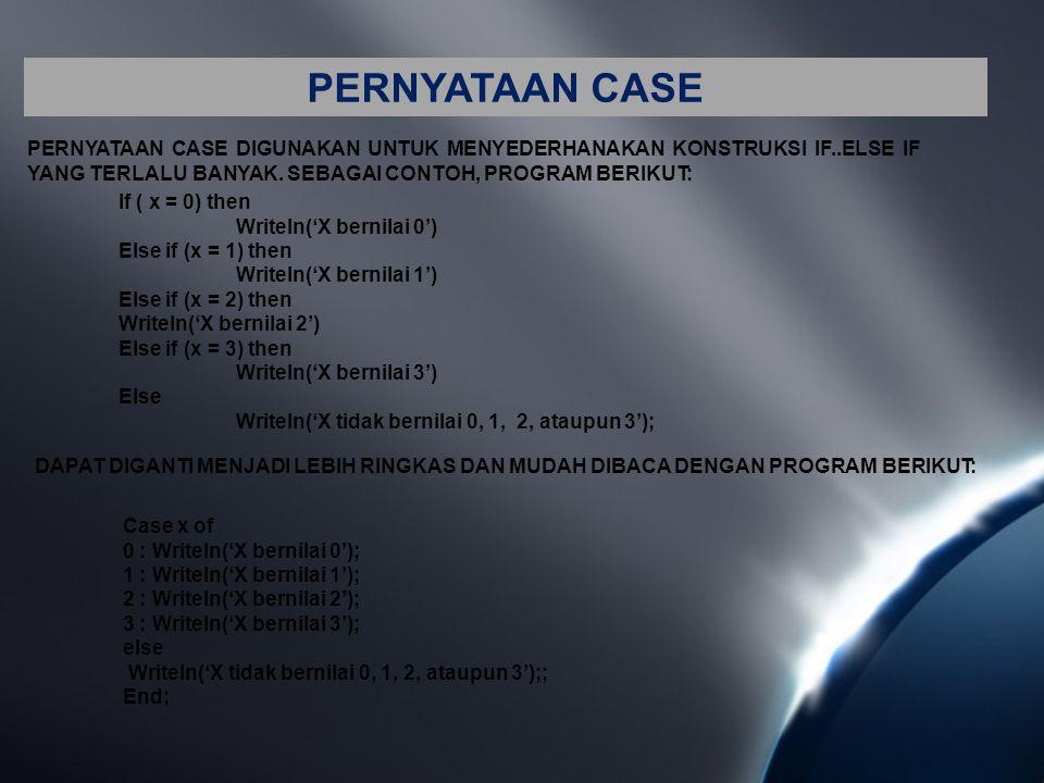 PERNYATAAN CASE PERNYATAAN CASE DIGUNAKAN UNTUK MENYEDERHANAKAN KONSTRUKSI IF..ELSE IF YANG TERLALU BANYAK. SEBAGAI CONTOH, PROGRAM BERIKUT: If ( x =