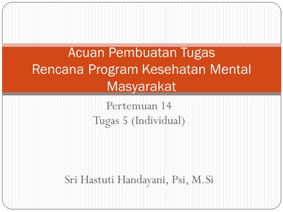 Pertemuan 14 Tugas 5 (Individual) Sri Hastuti Handayani, Psi, M.Si Acuan Pembuatan Tugas Rencana Program Kesehatan Mental Masyarakat