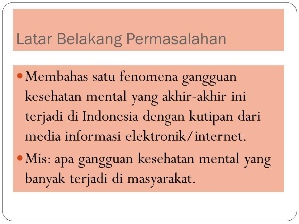 Latar Belakang Permasalahan Membahas satu fenomena gangguan kesehatan mental yang akhir-akhir ini terjadi di Indonesia dengan kutipan dari media infor